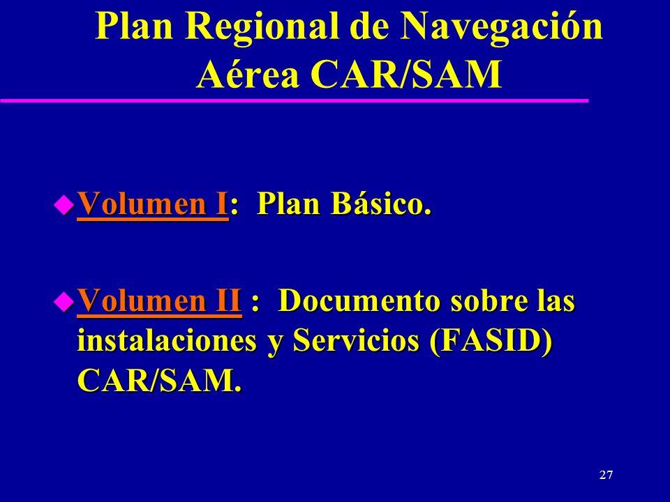 27 Plan Regional de Navegación Aérea CAR/SAM u Volumen I: Plan Básico. u Volumen II : Documento sobre las instalaciones y Servicios (FASID) CAR/SAM.