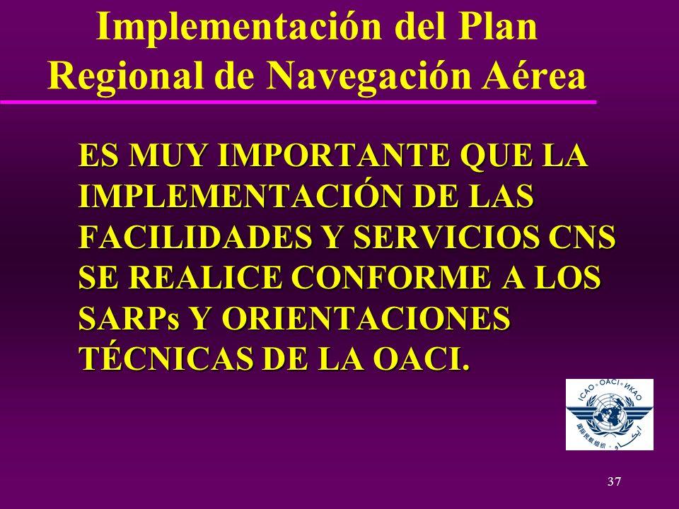 37 Implementación del Plan Regional de Navegación Aérea ES MUY IMPORTANTE QUE LA IMPLEMENTACIÓN DE LAS FACILIDADES Y SERVICIOS CNS SE REALICE CONFORME