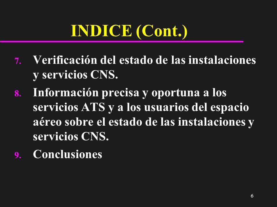 6 INDICE (Cont.) 7. Verificación del estado de las instalaciones y servicios CNS. 8. Información precisa y oportuna a los servicios ATS y a los usuari