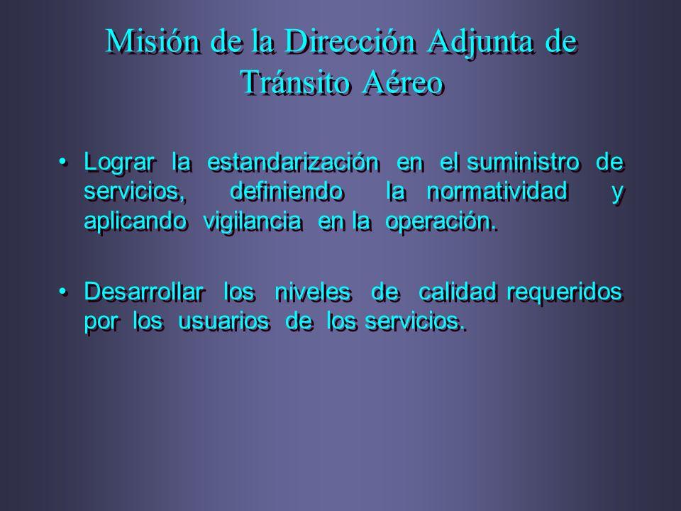 Misión de la Dirección Adjunta de Tránsito Aéreo Lograr la estandarización en el suministro de servicios, definiendo la normatividad y aplicando vigil