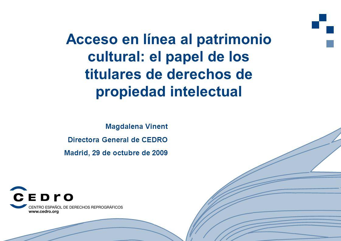 1 Acceso en línea al patrimonio cultural: el papel de los titulares de derechos de propiedad intelectual Magdalena Vinent Directora General de CEDRO Madrid, 29 de octubre de 2009