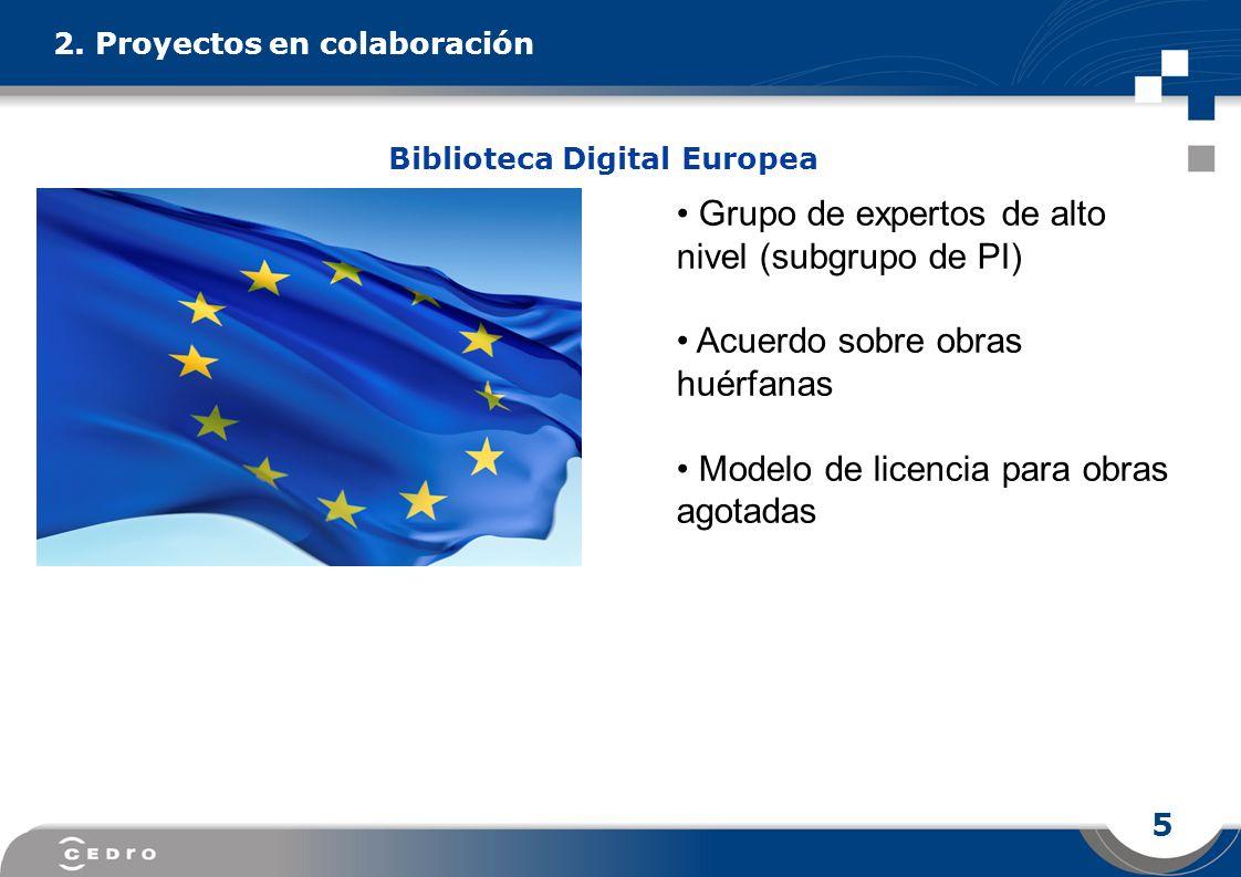 5 2. Proyectos en colaboración Grupo de expertos de alto nivel (subgrupo de PI) Acuerdo sobre obras huérfanas Modelo de licencia para obras agotadas B