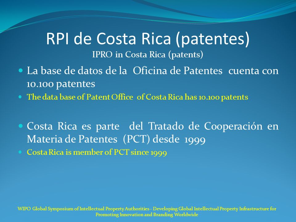 RPI de Costa Rica (patentes) IPRO in Costa Rica (patents) La base de datos de la Oficina de Patentes cuenta con 10.100 patentes The data base of Patent Office of Costa Rica has 10.100 patents Costa Rica es parte del Tratado de Cooperación en Materia de Patentes (PCT) desde 1999 Costa Rica is member of PCT since 1999 WIPO Global Symposium of Intellectual Property Authorities - Developing Global Intellectual Property Infrastructure for Promoting Innovation and Branding Worldwide