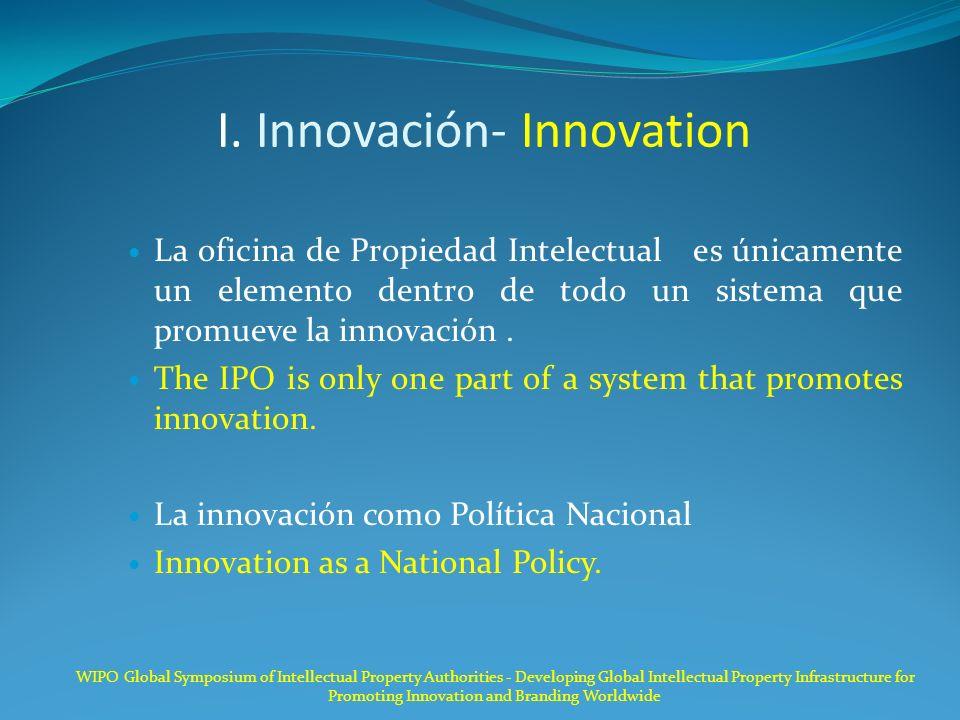 I. Innovación- Innovation La oficina de Propiedad Intelectual es únicamente un elemento dentro de todo un sistema que promueve la innovación. The IPO