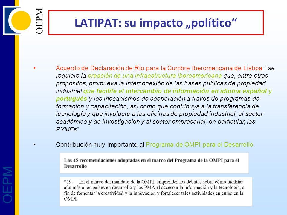 OEPM LATIPAT: su impacto político Acuerdo de Declaración de Río para la Cumbre Iberomericana de Lisboa: se requiere la creación de una infraestructura iberoamericana que, entre otros propósitos, promueva la interconexión de las bases públicas de propiedad industrial que facilite el intercambio de información en idioma español y portugués y los mecanismos de cooperación a través de programas de formación y capacitación, así como que contribuya a la transferencia de tecnología y que involucre a las oficinas de propiedad industrial, al sector académico y de investigación y al sector empresarial, en particular, las PYMEs.