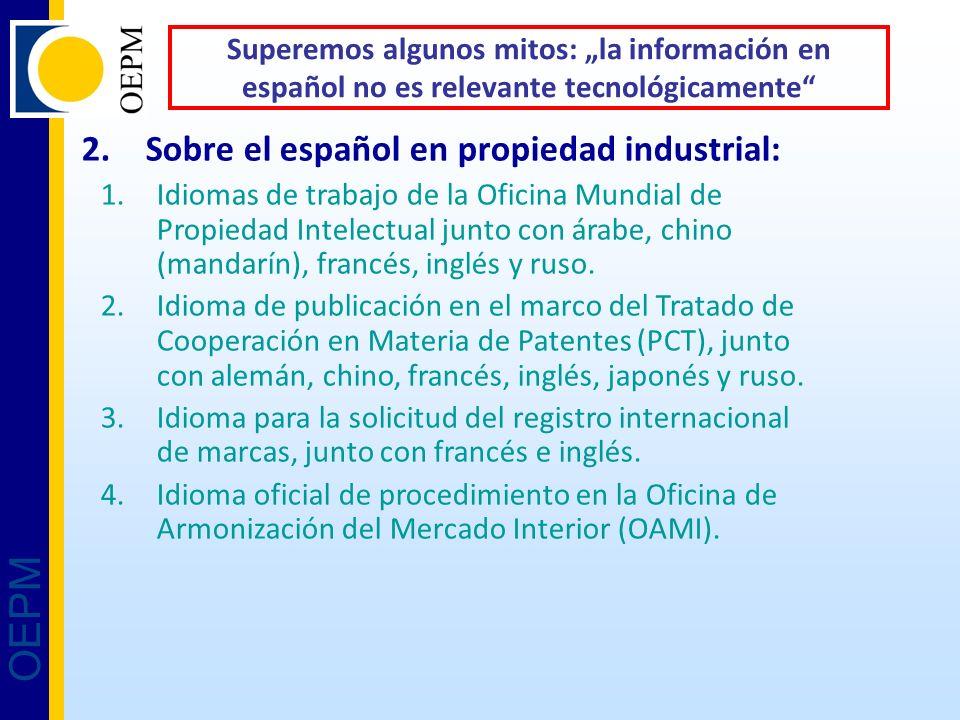 OEPM Superemos algunos mitos: la información en español no es relevante tecnológicamente 2.Sobre el español en propiedad industrial: 1.Idiomas de trabajo de la Oficina Mundial de Propiedad Intelectual junto con árabe, chino (mandarín), francés, inglés y ruso.