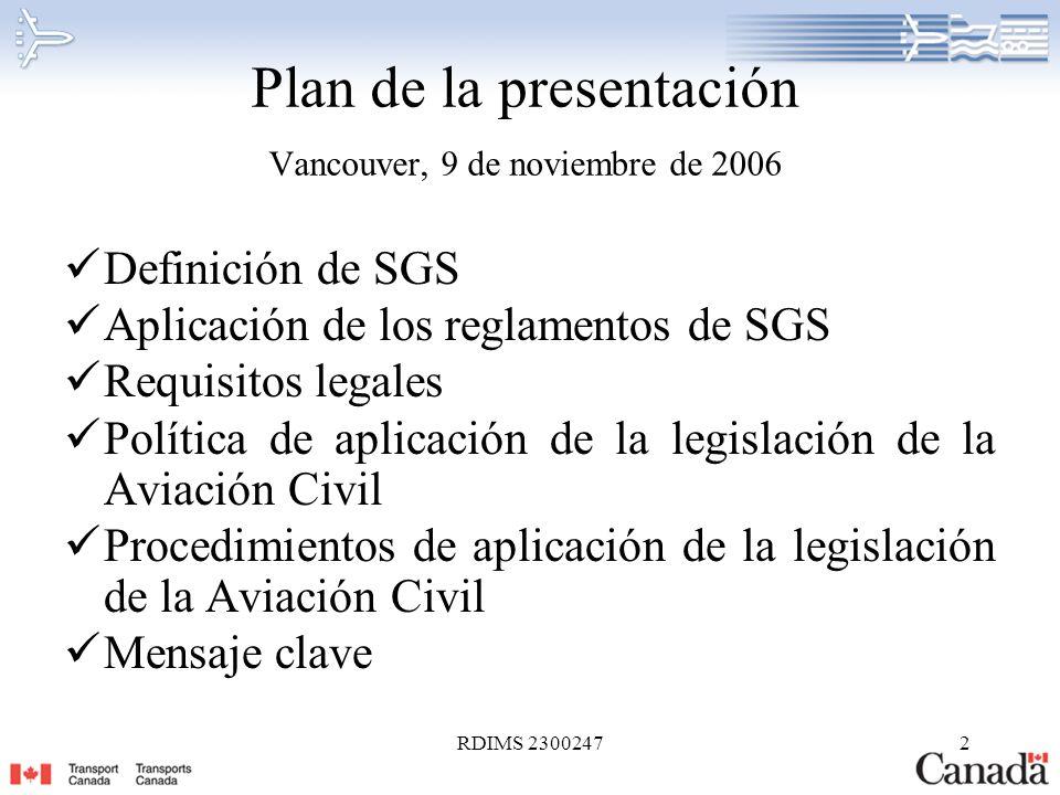 RDIMS 23002473 Definición de SGS RAC 101.01(1) (Reglamento de la Aviación Civil en vigor desde el 15 de junio de 2005): Sistema de gestión de la seguridad significa un procedimiento documentado de gestión de los riesgos que integra los sistemas técnicos y operativos a la gestión de los recursos financieros y humanos para asegurar la seguridad aérea y la seguridad del público.
