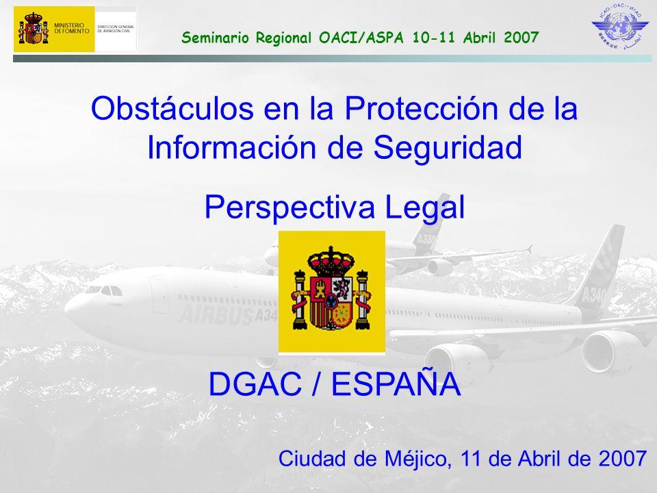 Seminario Regional OACI/ASPA 10-11 Abril 2007 NOTIFICACIÓN DE SUCESOS Legislación DIRECTIVA 2003/42 PROTECCIÓN DE LA INFORMACIÓN: Medidas para garantizar la confidencialidad de las notificaciones No se registrarán datos personales en las bases de datos Protección aplicada sin perjuicio de acceso de las autoridades judiciales PROTECCIÓN DEL NOTIFICANTE Los Estados velarán para que los notificantes no sufran perjuicio por parte de su empleador No se iniciarán procedimientos administrativos a partir de notificaciones recibidas, salvo en casos de negligencia grave INTERCAMBIO DE INFORMACIÓN: Previsto con otros Estados y Comisión Europea DIVULGACIÓN Acceso a la información por parte autoridades aeronáuticas y comisiones de accidentes Futuras medidas para proporcionar información a terceras partes con intereses legítimos en la mejora de la seguridad Los Estados podrán publicar informes para informar al público sobre el nivel de seguridad