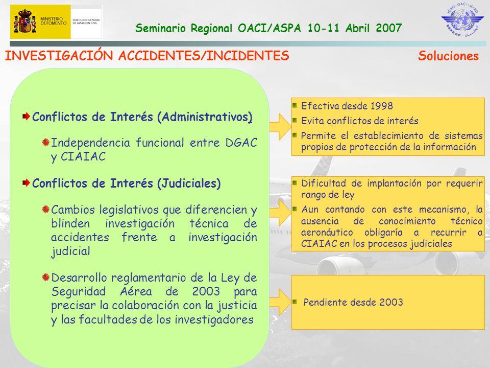 Seminario Regional OACI/ASPA 10-11 Abril 2007 INVESTIGACIÓN ACCIDENTES/INCIDENTES Soluciones Filtraciones (Administrativas) Mayor control de la información Refuerzo de las medidas disciplinarias Filtraciones (Judiciales) Aplicación de secreto sumarial en caso de accidente.