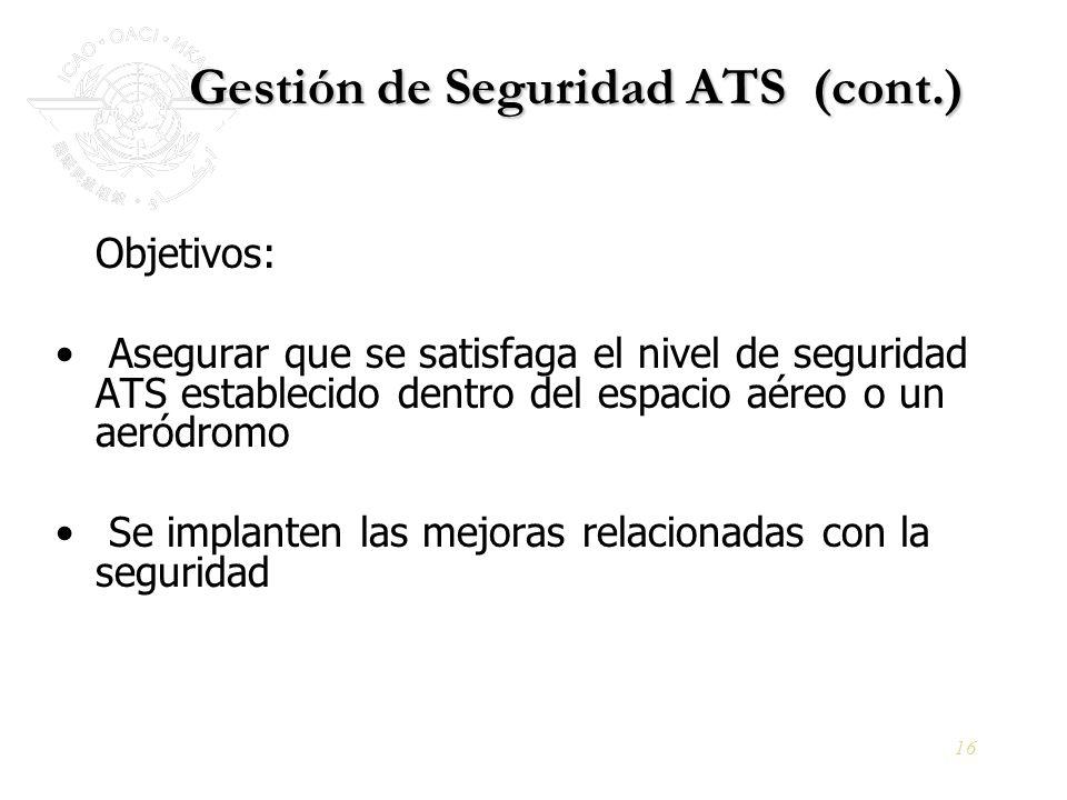 16 Gestión de Seguridad ATS (cont.) Objetivos: Asegurar que se satisfaga el nivel de seguridad ATS establecido dentro del espacio aéreo o un aeródromo