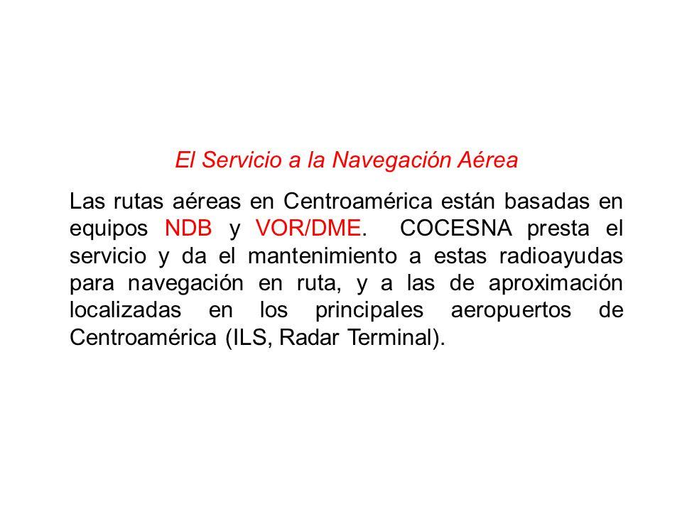 El Servicio a la Navegación Aérea Las rutas aéreas en Centroamérica están basadas en equipos NDB y VOR/DME. COCESNA presta el servicio y da el manteni