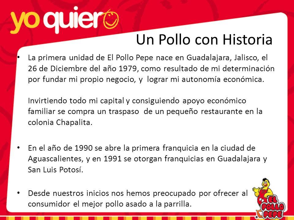 Un Pollo con Historia La primera unidad de El Pollo Pepe nace en Guadalajara, Jalisco, el 26 de Diciembre del año 1979, como resultado de mi determinación por fundar mi propio negocio, y lograr mi autonomía económica.
