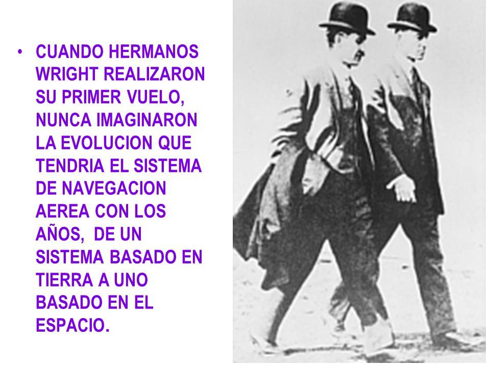 CUANDO HERMANOS WRIGHT REALIZARON SU PRIMER VUELO, NUNCA IMAGINARON LA EVOLUCION QUE TENDRIA EL SISTEMA DE NAVEGACION AEREA CON LOS AÑOS, DE UN SISTEM