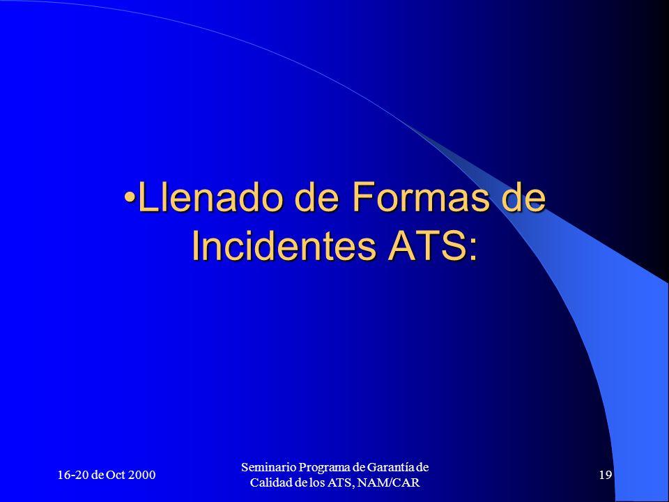 16-20 de Oct 2000 Seminario Programa de Garantía de Calidad de los ATS, NAM/CAR 19 Llenado de Formas de Incidentes ATS:Llenado de Formas de Incidentes