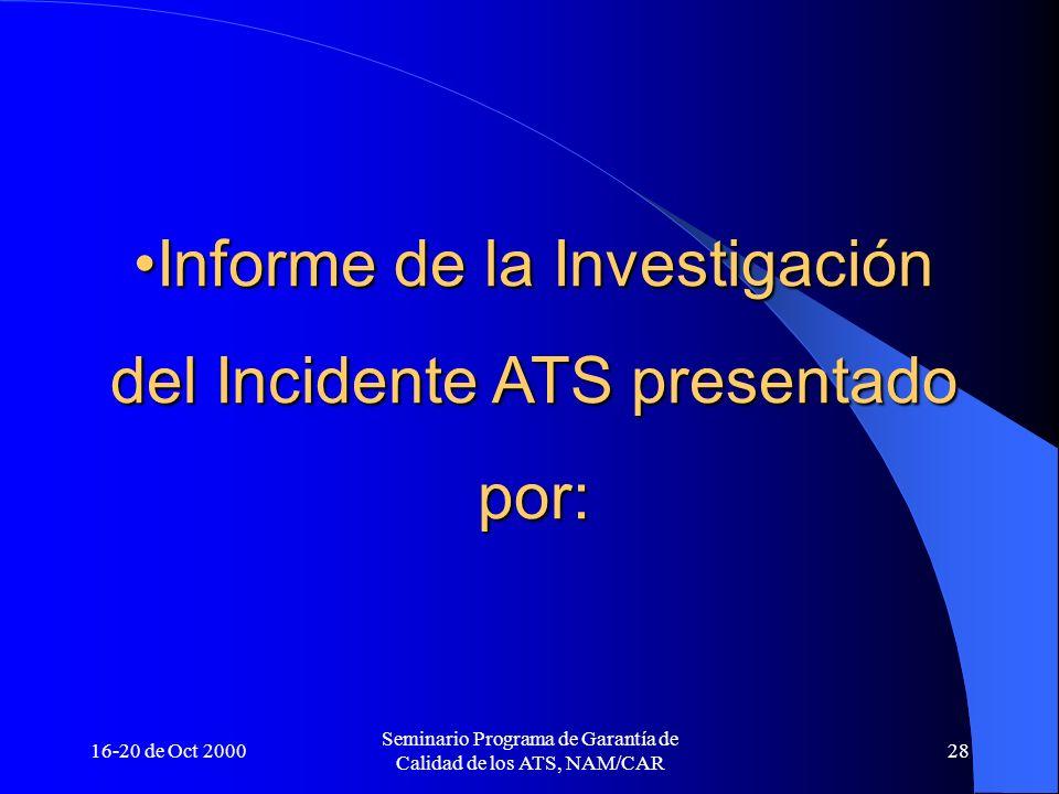 16-20 de Oct 2000 Seminario Programa de Garantía de Calidad de los ATS, NAM/CAR 28 Informe de la InvestigaciónInforme de la Investigación del Incident