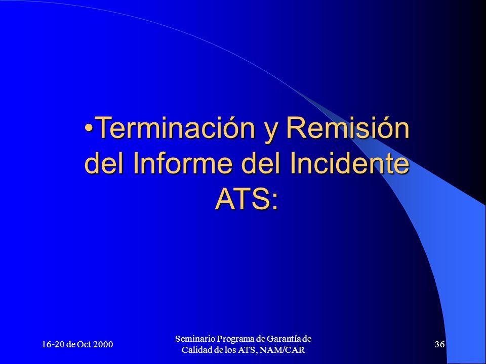 16-20 de Oct 2000 Seminario Programa de Garantía de Calidad de los ATS, NAM/CAR 36 Terminación y Remisión del Informe del Incidente ATS:Terminación y