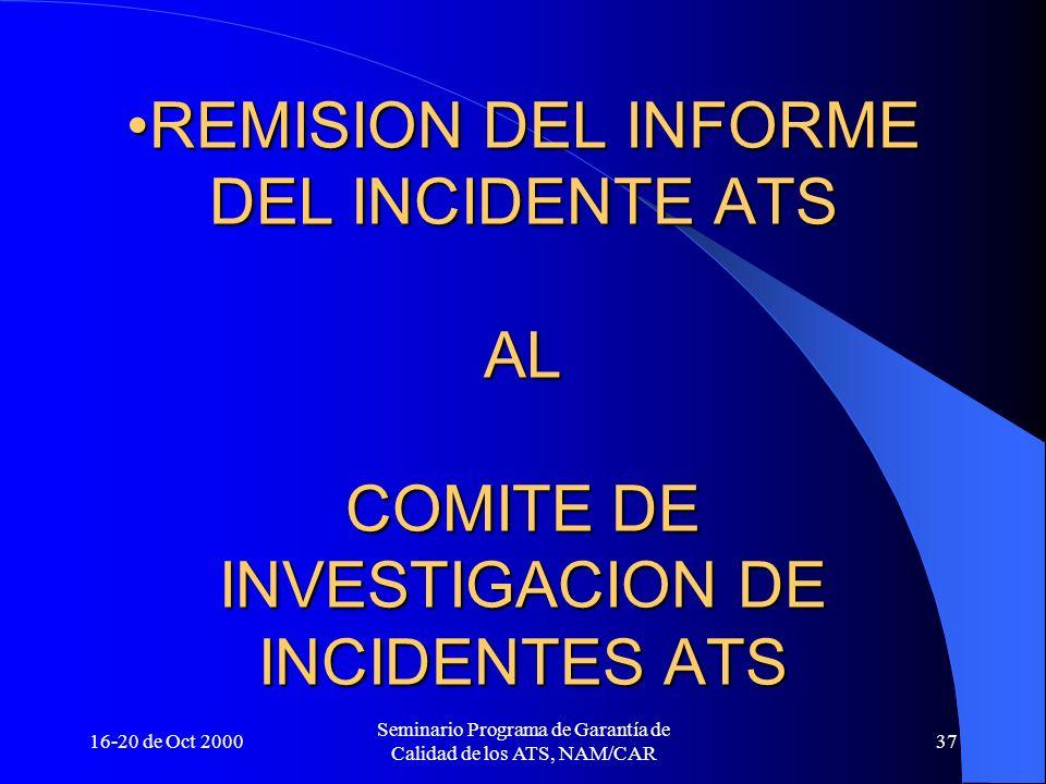 16-20 de Oct 2000 Seminario Programa de Garantía de Calidad de los ATS, NAM/CAR 37 REMISION DEL INFORME DEL INCIDENTE ATS AL COMITE DE INVESTIGACION D