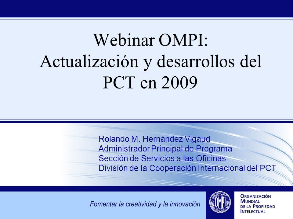 Webinar OMPI: Actualización y desarrollos del PCT en 2009 Rolando M. Hernández Vigaud Administrador Principal de Programa Sección de Servicios a las O