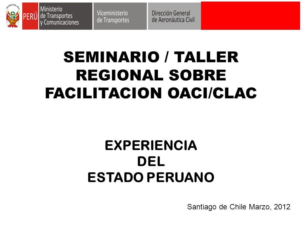 SEMINARIO / TALLER REGIONAL SOBRE FACILITACION OACI/CLAC EXPERIENCIA DEL ESTADO PERUANO Santiago de Chile Marzo, 2012