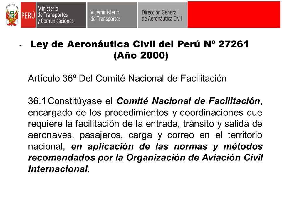 - Ley de Aeronáutica Civil del Perú Nº 27261 (Año 2000) Artículo 36º Del Comité Nacional de Facilitación 36.1Constitúyase el Comité Nacional de Facili