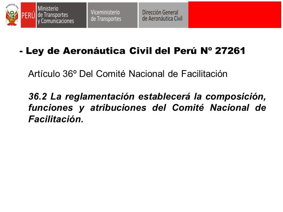 - Ley de Aeronáutica Civil del Perú Nº 27261 Artículo 36º Del Comité Nacional de Facilitación 36.2 La reglamentación establecerá la composición, funci