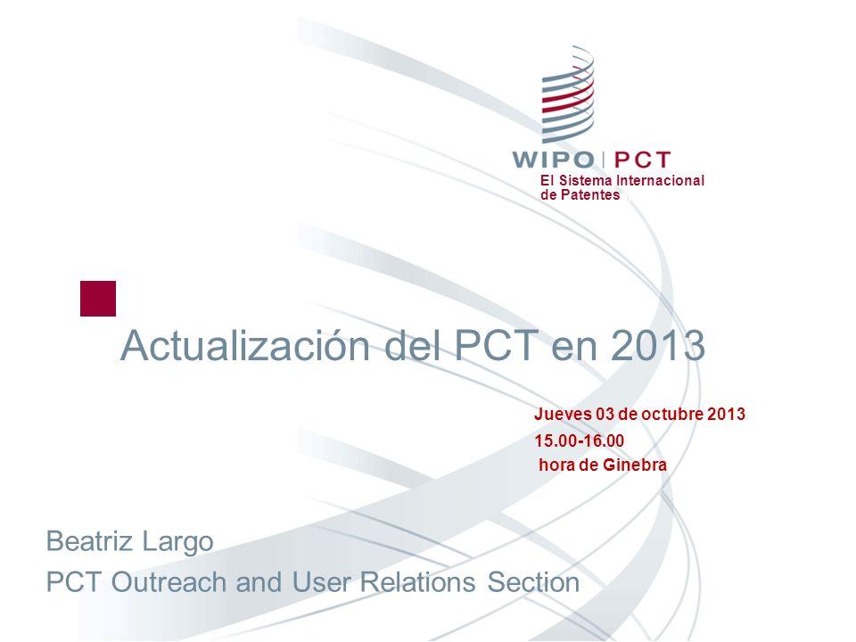 El Sistema Internacional de Patentes Actualización del PCT en 2013 Jueves 03 de octubre 2013 15.00-16.00 hora de Ginebra Beatriz Largo PCT Outreach an