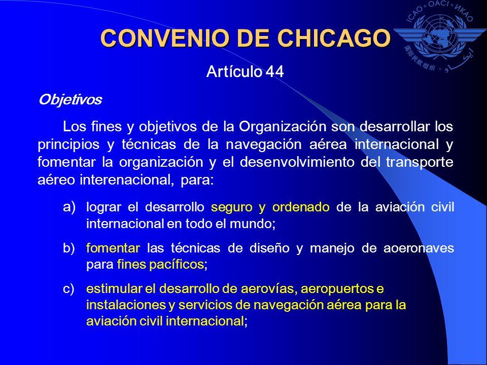 CONVENIO DE CHICAGO Artículo 44 Objetivos Los fines y objetivos de la Organización son desarrollar los principios y técnicas de la navegación aérea in