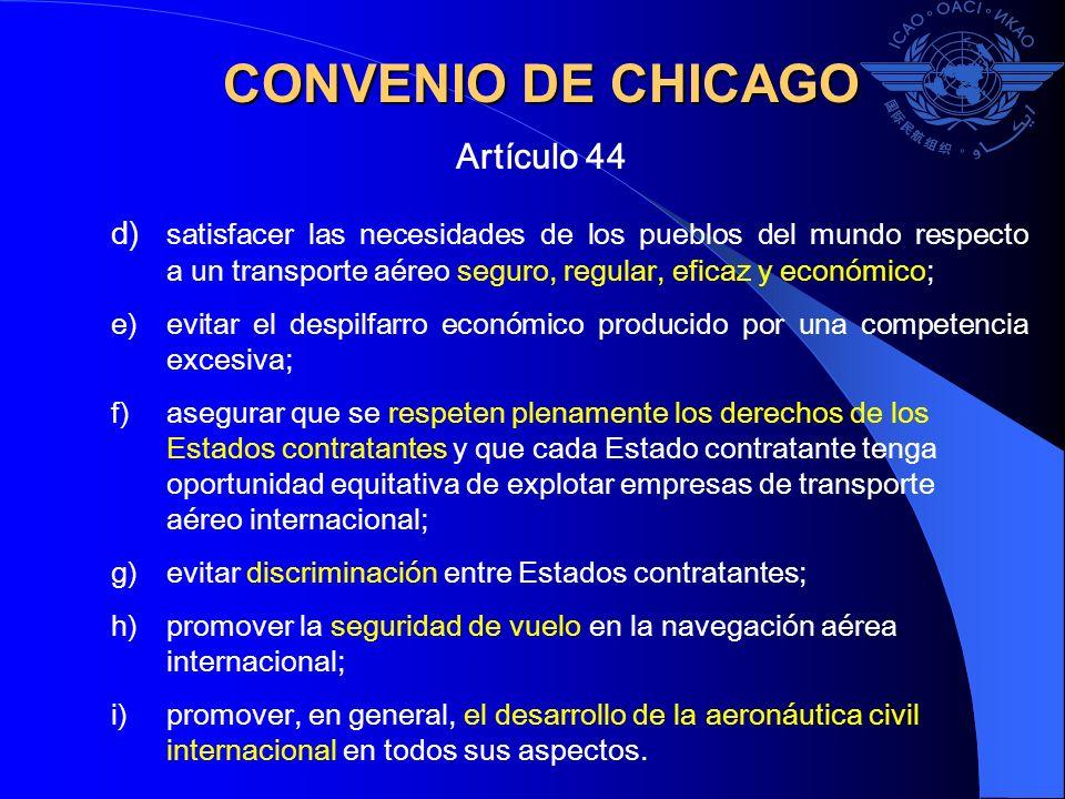 CONVENIO DE CHICAGO Artículo 44 d) satisfacer las necesidades de los pueblos del mundo respecto a un transporte aéreo seguro, regular, eficaz y económ