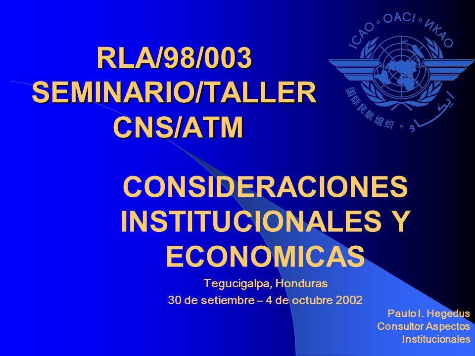 RLA/98/003 SEMINARIO/TALLER CNS/ATM CONSIDERACIONES INSTITUCIONALES Y ECONOMICAS Tegucigalpa, Honduras 30 de setiembre – 4 de octubre 2002 Paulo I. He