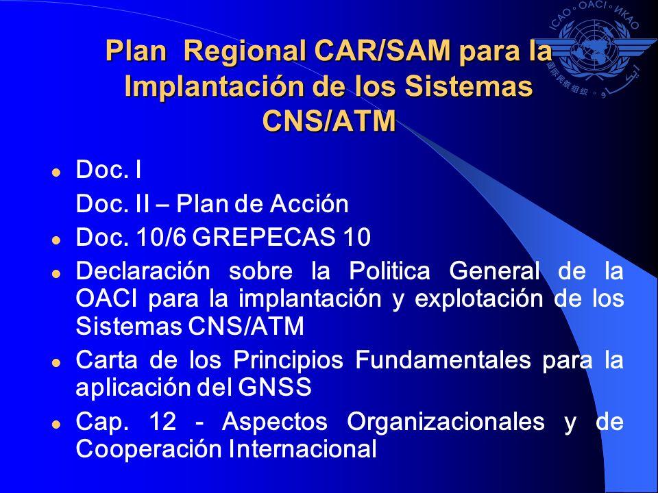 Plan Regional CAR/SAM para la Implantación de los Sistemas CNS/ATM Doc. I Doc. II – Plan de Acción Doc. 10/6 GREPECAS 10 Declaración sobre la Politica