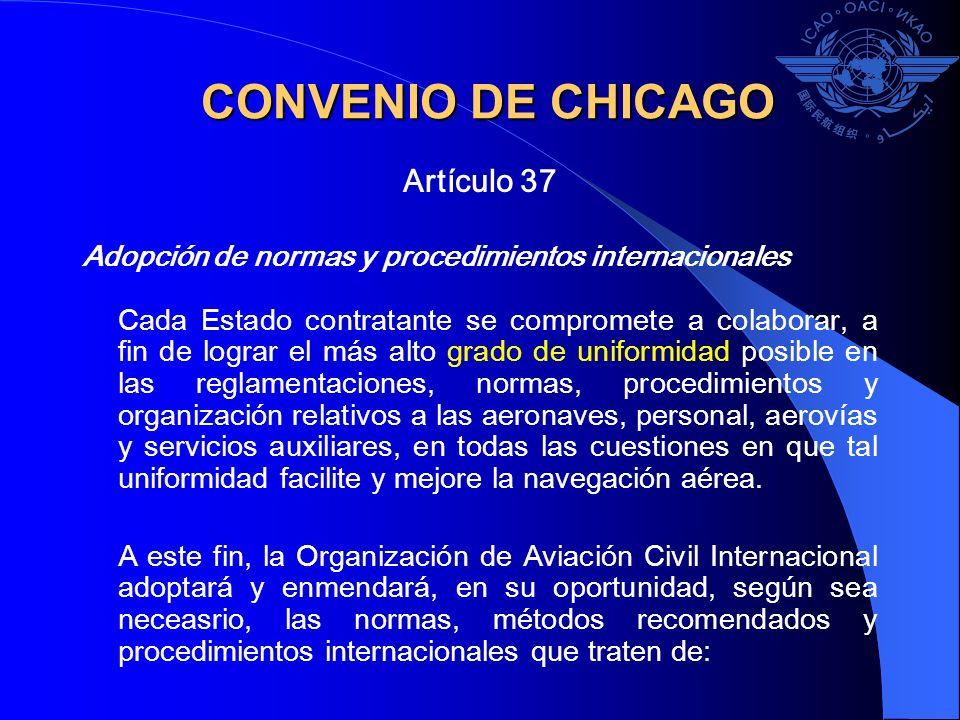 CONVENIO DE CHICAGO Artículo 37 Adopción de normas y procedimientos internacionales Cada Estado contratante se compromete a colaborar, a fin de lograr