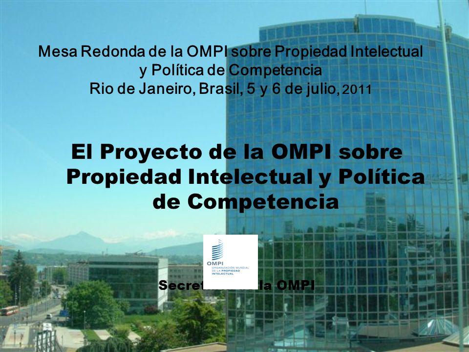 1 El Proyecto de la OMPI sobre Propiedad Intelectual y Política de Competencia Secretaría de la OMPI Mesa Redonda de la OMPI sobre Propiedad Intelectual y Política de Competencia Rio de Janeiro, Brasil, 5 y 6 de julio, 2011