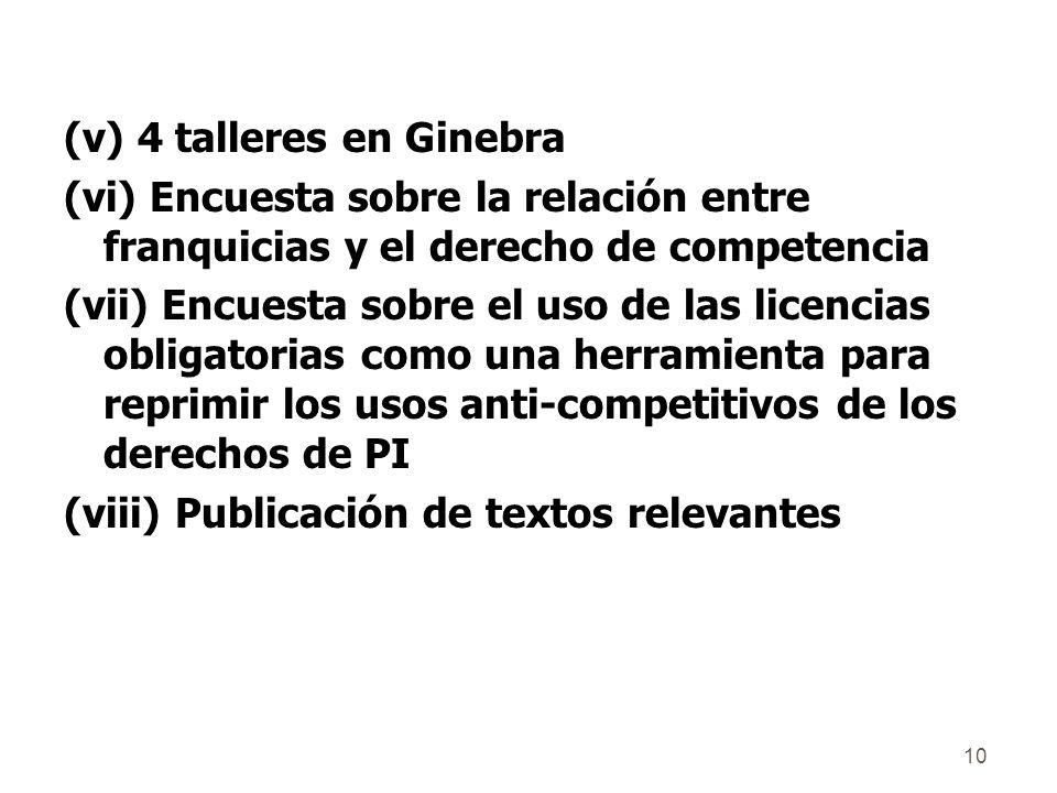 10 (v) 4 talleres en Ginebra (vi) Encuesta sobre la relación entre franquicias y el derecho de competencia (vii) Encuesta sobre el uso de las licencias obligatorias como una herramienta para reprimir los usos anti-competitivos de los derechos de PI (viii) Publicación de textos relevantes