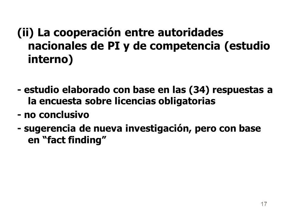 17 (ii) La cooperación entre autoridades nacionales de PI y de competencia (estudio interno) - estudio elaborado con base en las (34) respuestas a la encuesta sobre licencias obligatorias - no conclusivo - sugerencia de nueva investigación, pero con base en fact finding
