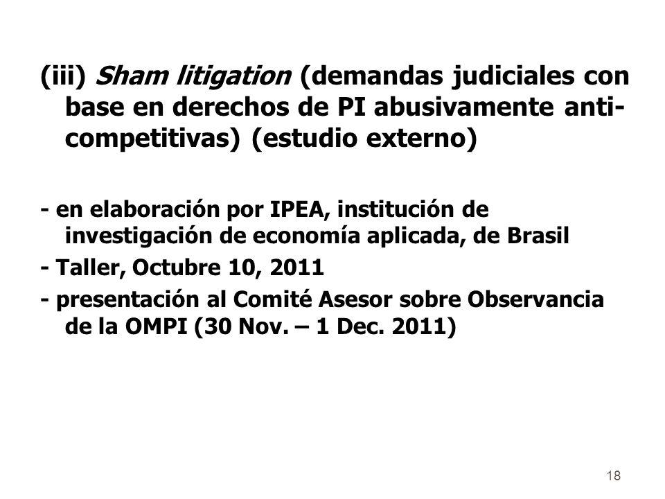 18 (iii) Sham litigation (demandas judiciales con base en derechos de PI abusivamente anti- competitivas) (estudio externo) - en elaboración por IPEA, institución de investigación de economía aplicada, de Brasil - Taller, Octubre 10, 2011 - presentación al Comité Asesor sobre Observancia de la OMPI (30 Nov.