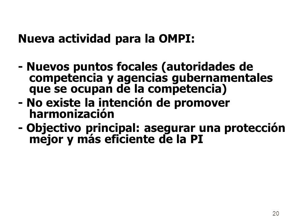 20 Nueva actividad para la OMPI: - Nuevos puntos focales (autoridades de competencia y agencias gubernamentales que se ocupan de la competencia) - No existe la intención de promover harmonización - Objectivo principal: asegurar una protección mejor y más eficiente de la PI