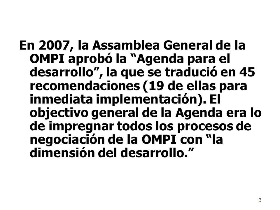 3 En 2007, la Assamblea General de la OMPI aprobó la Agenda para el desarrollo, la que se tradució en 45 recomendaciones (19 de ellas para inmediata implementación).
