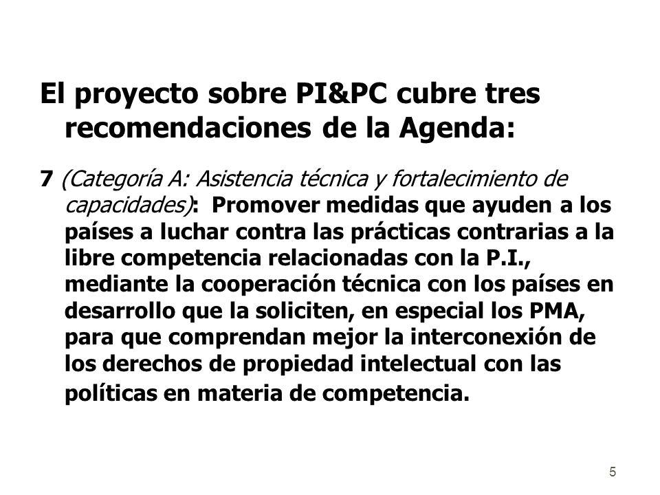 5 El proyecto sobre PI&PC cubre tres recomendaciones de la Agenda: 7 (Categoría A: Asistencia técnica y fortalecimiento de capacidades): Promover medidas que ayuden a los países a luchar contra las prácticas contrarias a la libre competencia relacionadas con la P.I., mediante la cooperación técnica con los países en desarrollo que la soliciten, en especial los PMA, para que comprendan mejor la interconexión de los derechos de propiedad intelectual con las políticas en materia de competencia.