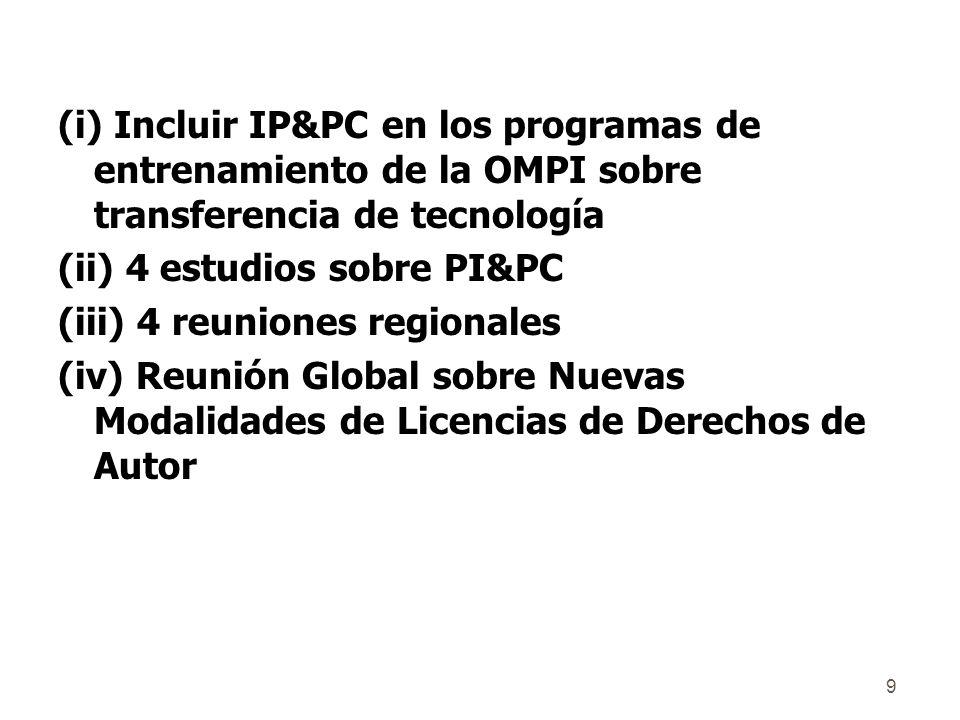 9 (i) Incluir IP&PC en los programas de entrenamiento de la OMPI sobre transferencia de tecnología (ii) 4 estudios sobre PI&PC (iii) 4 reuniones regionales (iv) Reunión Global sobre Nuevas Modalidades de Licencias de Derechos de Autor