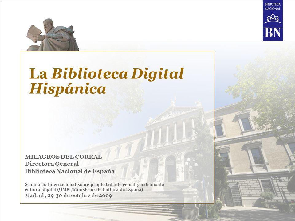 La Biblioteca Digital Hispánica MILAGROS DEL CORRAL Directora General Biblioteca Nacional de España Seminario internacional sobre propiedad intelectua