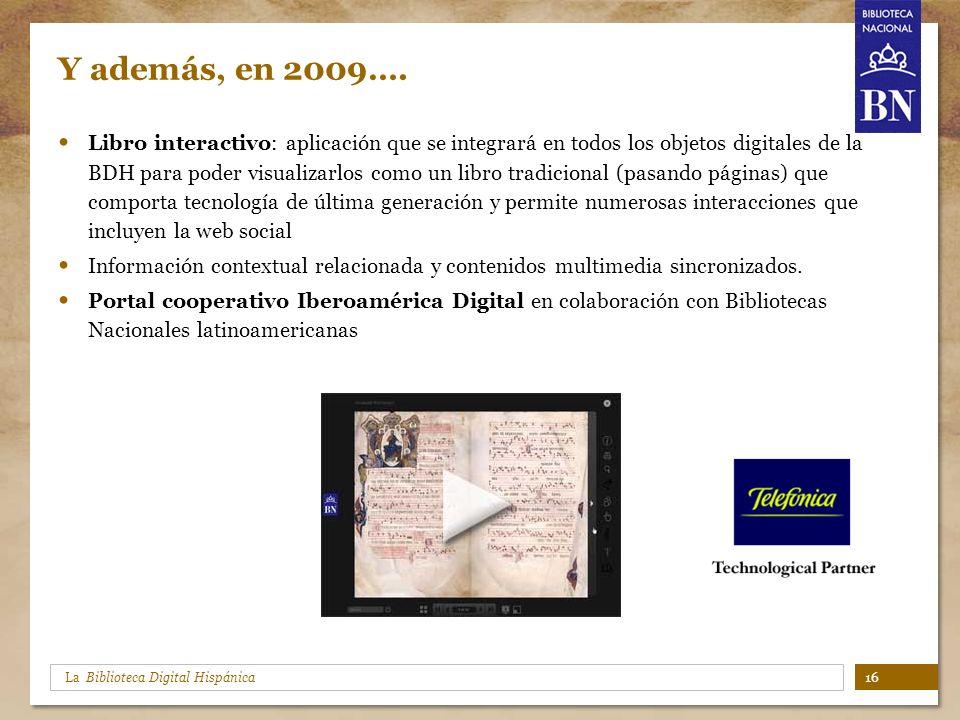 La Biblioteca Digital Hispánica Y además, en 2009…. Libro interactivo: aplicación que se integrará en todos los objetos digitales de la BDH para poder