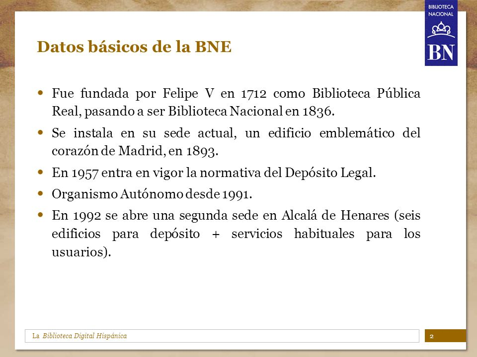 La Biblioteca Digital Hispánica Datos básicos de la BNE Fue fundada por Felipe V en 1712 como Biblioteca Pública Real, pasando a ser Biblioteca Nacion