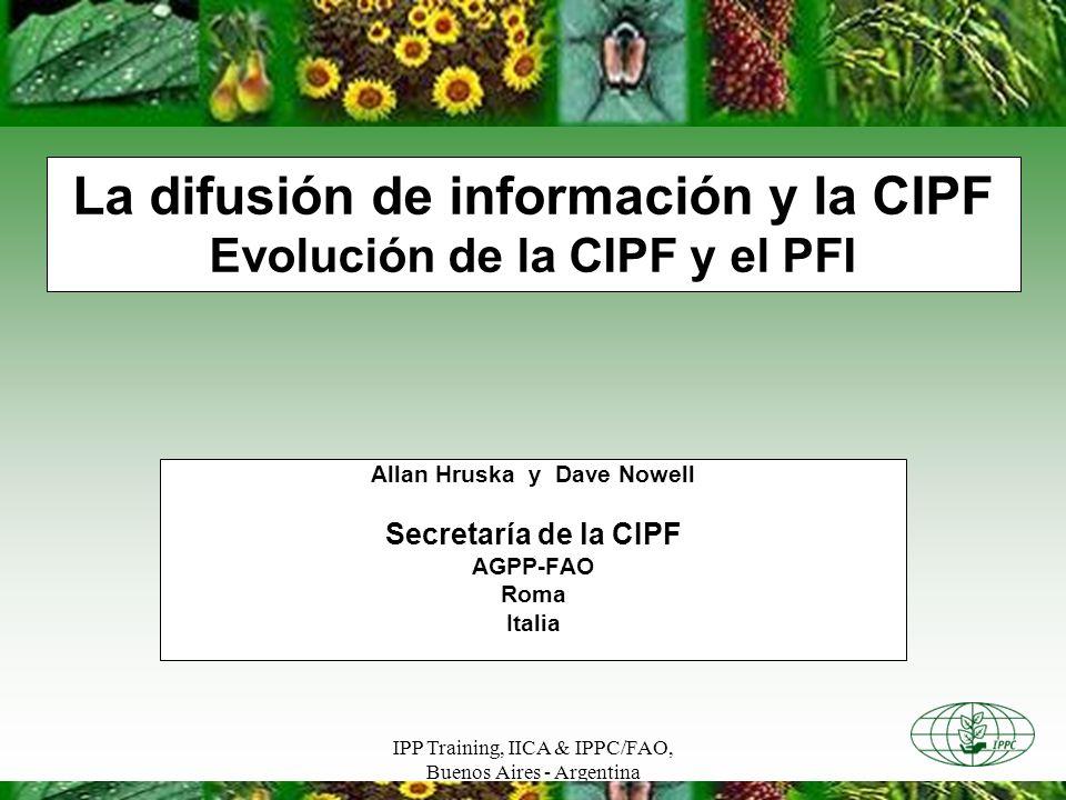 IPP Training, IICA & IPPC/FAO, Buenos Aires - Argentina La difusión de información y la CIPF Evolución de la CIPF y el PFI Allan Hruska y Dave Nowell