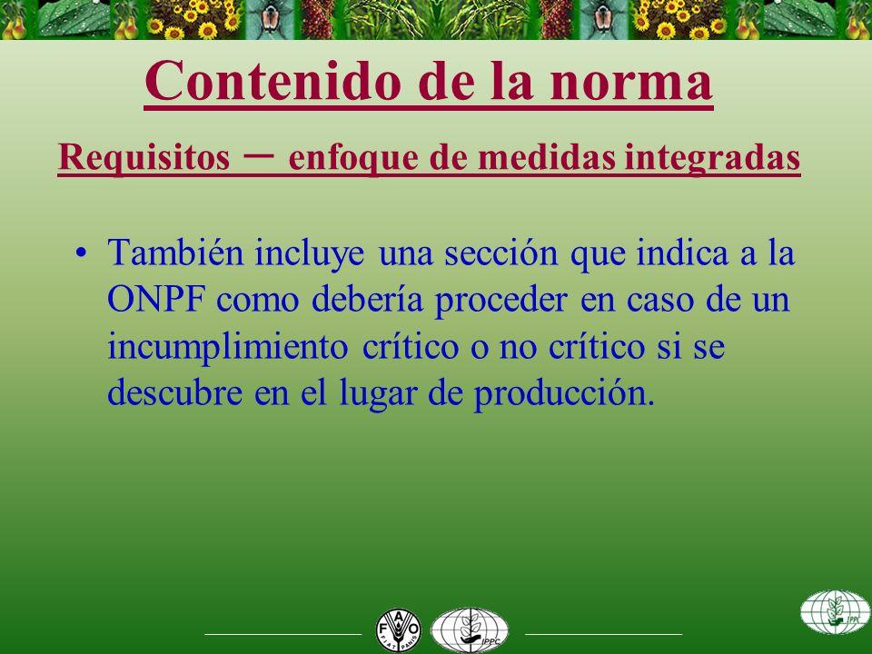 Contenido de la norma Requisitos – enfoque de medidas integradas También incluye una sección que indica a la ONPF como debería proceder en caso de un incumplimiento crítico o no crítico si se descubre en el lugar de producción.