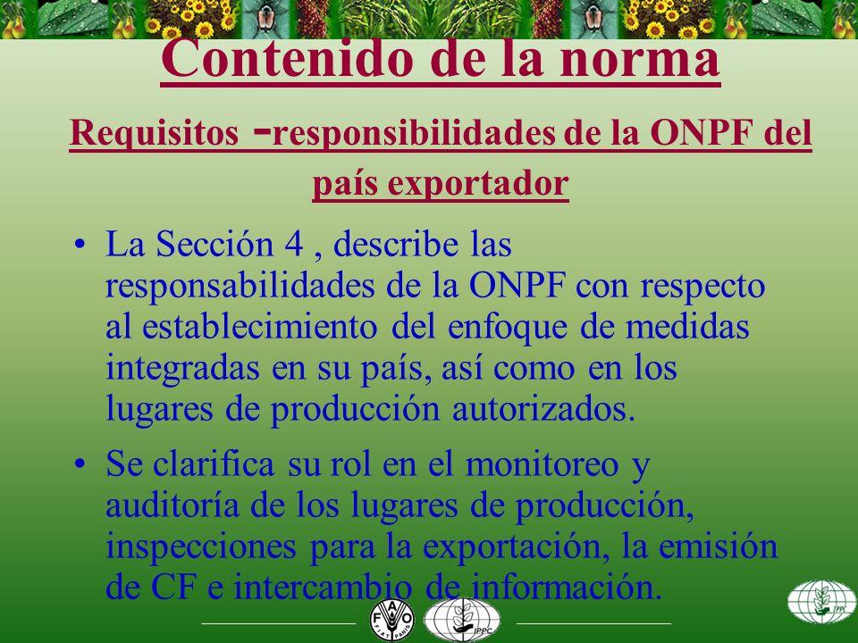Contenido de la norma Requisitos - responsibilidades de la ONPF del país exportador La Sección 4, describe las responsabilidades de la ONPF con respecto al establecimiento del enfoque de medidas integradas en su país, así como en los lugares de producción autorizados.