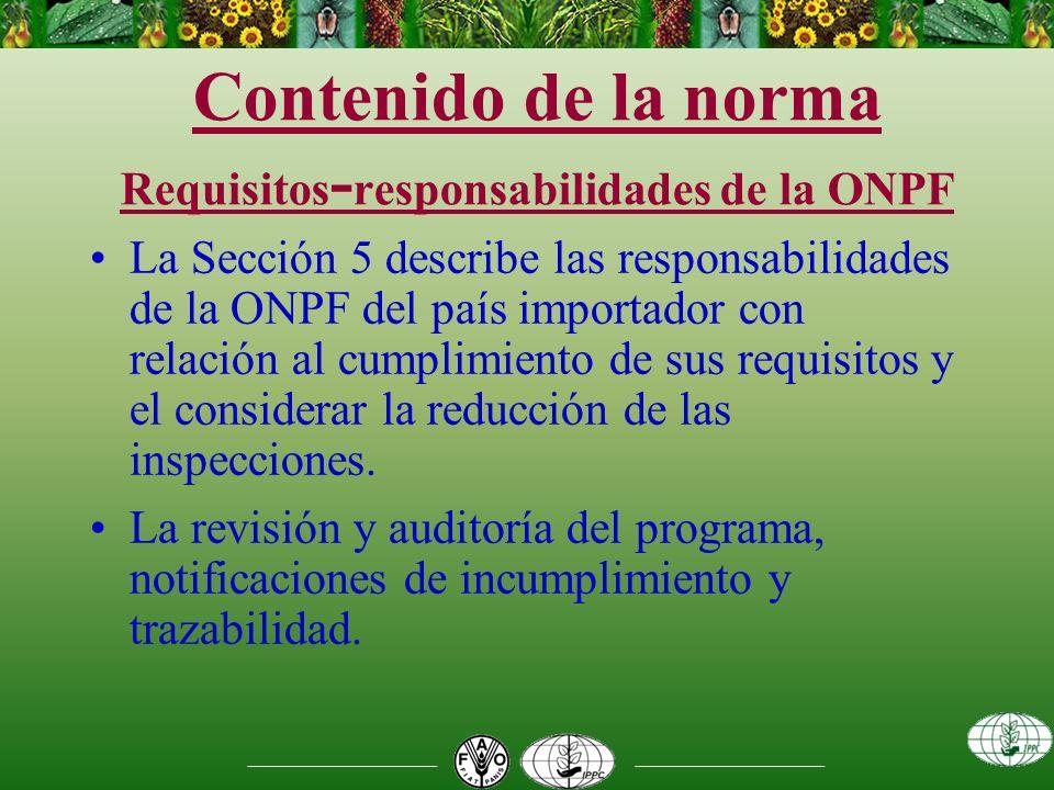 Contenido de la norma Requisitos - responsabilidades de la ONPF La Sección 5 describe las responsabilidades de la ONPF del país importador con relación al cumplimiento de sus requisitos y el considerar la reducción de las inspecciones.