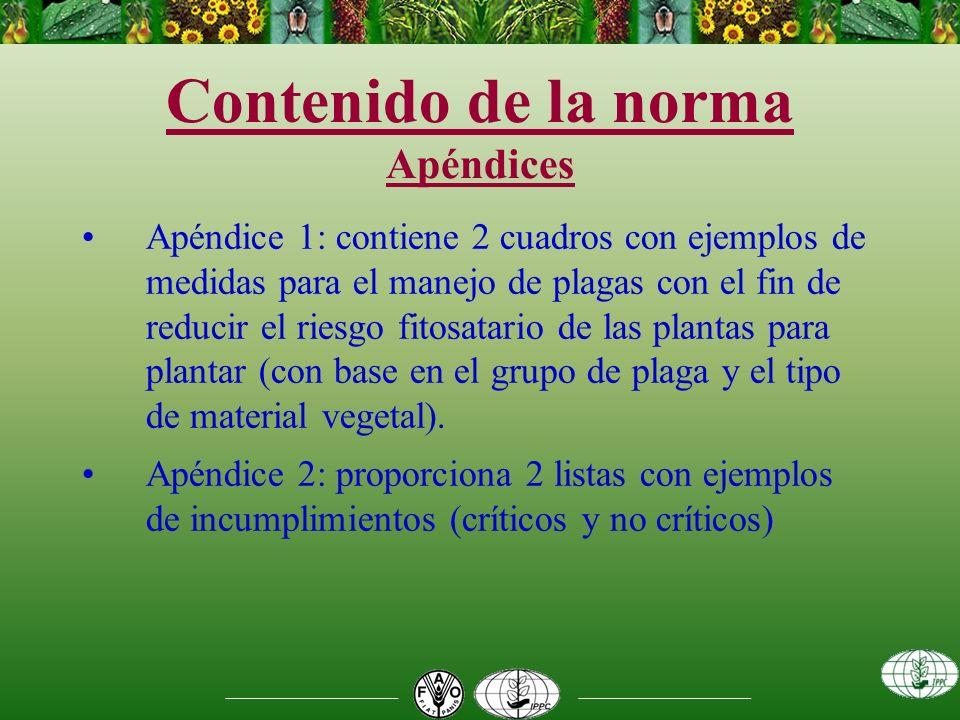 Contenido de la norma Apéndices Apéndice 1: contiene 2 cuadros con ejemplos de medidas para el manejo de plagas con el fin de reducir el riesgo fitosatario de las plantas para plantar (con base en el grupo de plaga y el tipo de material vegetal).