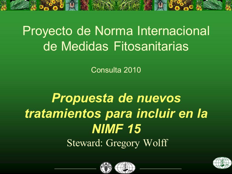 Proyecto de Norma Internacional de Medidas Fitosanitarias Consulta 2010 Propuesta de nuevos tratamientos para incluir en la NIMF 15 Steward: Gregory W
