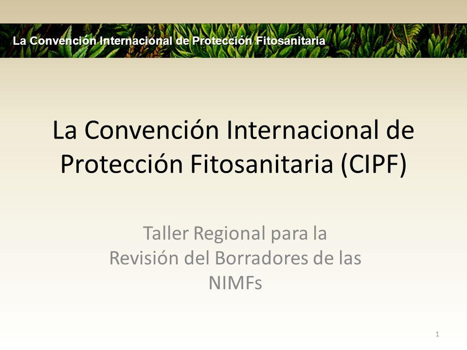 Resumen de la Presentación La Convención (CIPF) Normas de la CIPF y el acuerdo de las medidas sanitarias y fitosanitarias (MSF) Sistema administrativo de la CIPF Establecimiento de normas del proceso – Oportunidades para la participación de los miembros – Proceso de consultas a los miembros Implementación y Intercambio de Información Asistencia Técnica La Convención Internacional de Protección Fitosanitaria 2