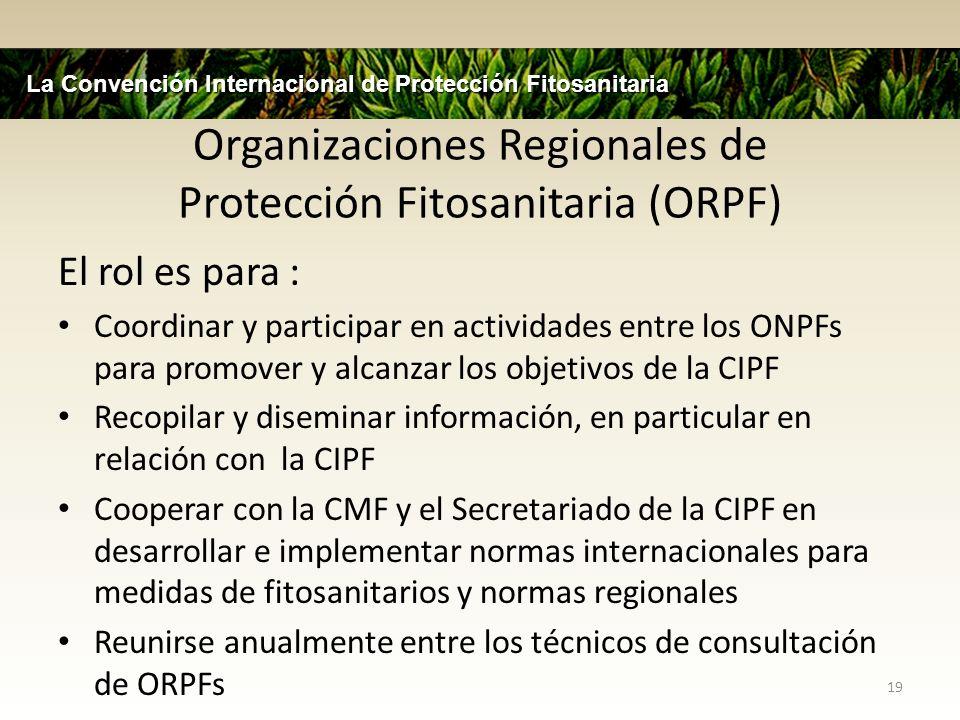 Organizaciones Regionales de Protección Fitosanitaria (ORPF) El rol es para : Coordinar y participar en actividades entre los ONPFs para promover y al